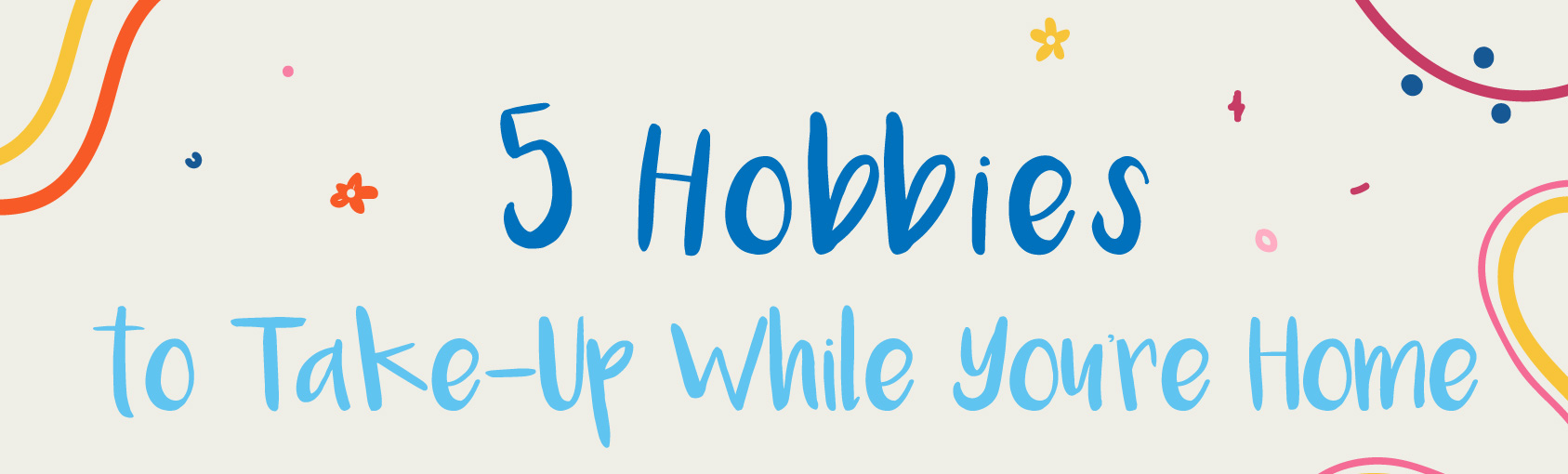 5 Hobbies to Take-Up While You're Home banner